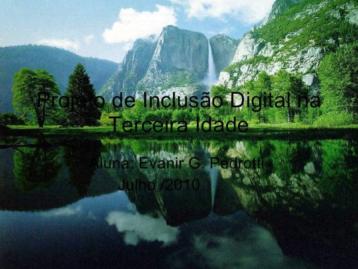 Projeto de Inclusão Digital na Terceira Idade Aluna: Evanir G. Pedrotti  Julho /2010
