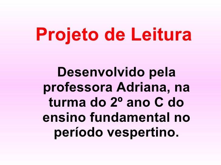 Projeto de Leitura Desenvolvido pela professora Adriana, na turma do 2º ano C do ensino fundamental no período vespertino.