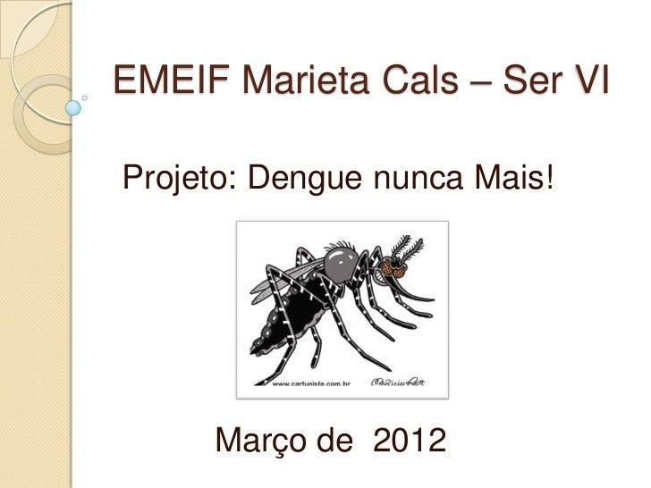 EMEIF Marieta Cals – Ser VIProjeto: Dengue nunca Mais!     Março de 2012