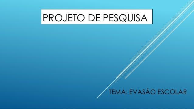 PROJETO DE PESQUISA  TEMA: EVASÃO ESCOLAR