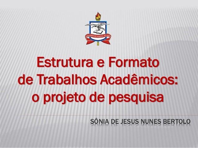 SÔNIA DE JESUS NUNES BERTOLO Estrutura e Formato de Trabalhos Acadêmicos: o projeto de pesquisa