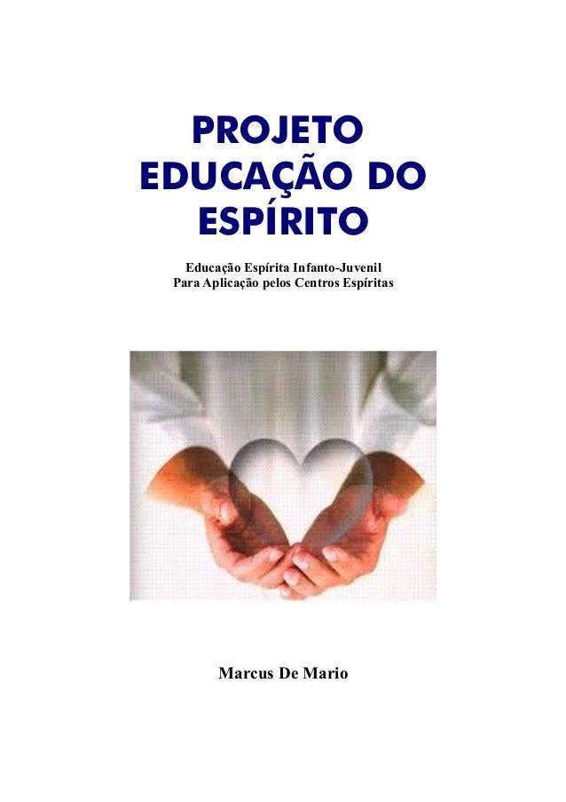 PROJETO EDUCAÇÃO DO ESPÍRITO Educação Espírita Infanto-Juvenil Para Aplicação pelos Centros Espíritas Marcus De Mario