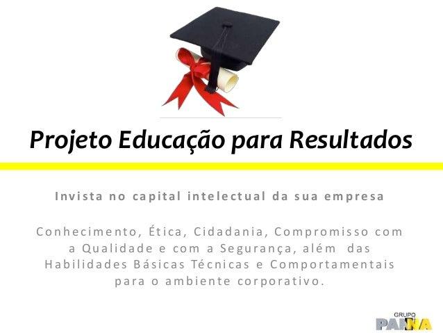 Projeto Educação para Resultados Invista no capital intelectual da sua empresa Conhecimento, Ética, Cidadania, Compromisso...