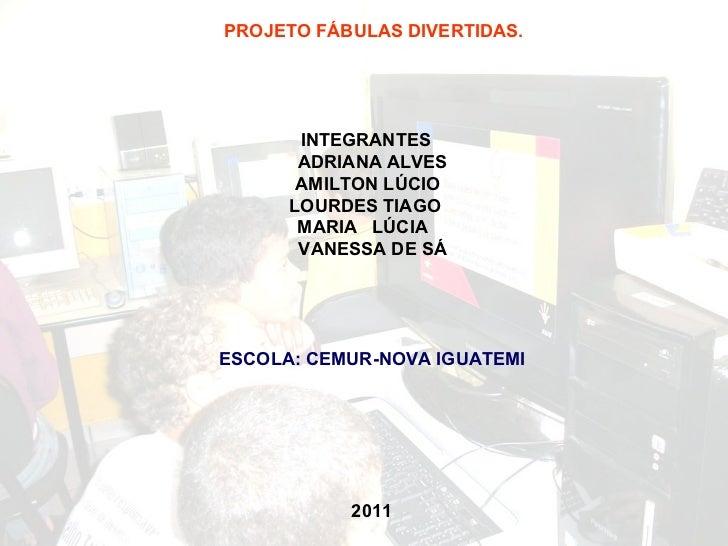 PROJETO FÁBULAS DIVERTIDAS. INTEGRANTES ADRIANA ALVES AMILTON LÚCIO LOURDES TIAGO  MARIA  LÚCIA VANESSA DE SÁ ESCOLA: CEMU...