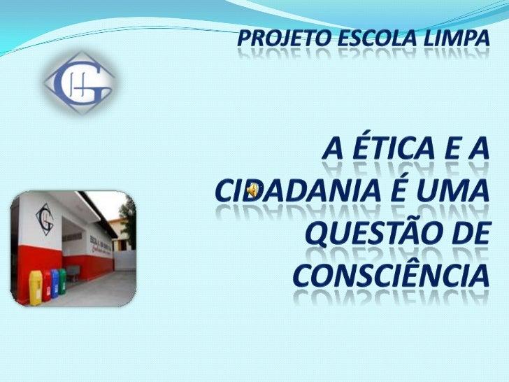 PROJETO ESCOLA LIMPAA ética e a cidadania é uma questão de consciência<br />