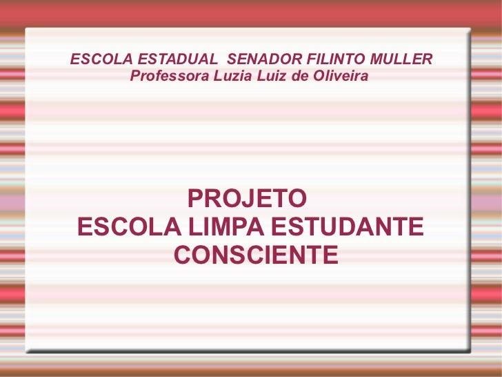 ESCOLA ESTADUAL  SENADOR FILINTO MULLER Professora Luzia Luiz de Oliveira  PROJETO  ESCOLA LIMPA ESTUDANTE CONSCIENTE