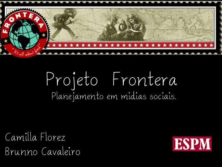 Projeto Frontera         Planejamento em midias sociais.Camilla FlorezBrunno Cavaleiro