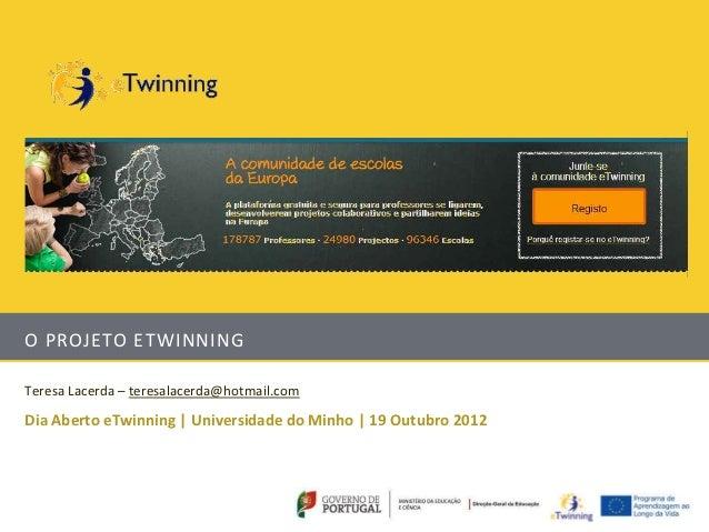 O PROJETO ETWINNINGTeresa Lacerda – teresalacerda@hotmail.comDia Aberto eTwinning | Universidade do Minho | 19 Outubro 2012