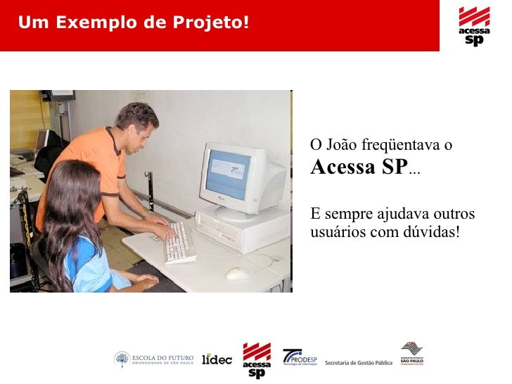 Um Exemplo de Projeto! O João freqüentava o  Acessa SP ... E sempre ajudava outros usuários com dúvidas!