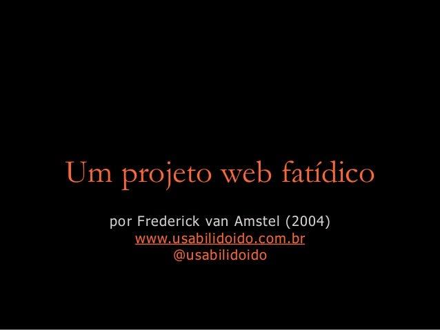 Um projeto web fatídico por Frederick van Amstel (2004) www.usabilidoido.com.br @usabilidoido