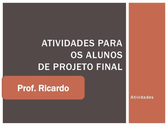 ATIVIDADES PARA            OS ALUNOS     DE PROJETO FINALProf. Ricardo                        Atividades