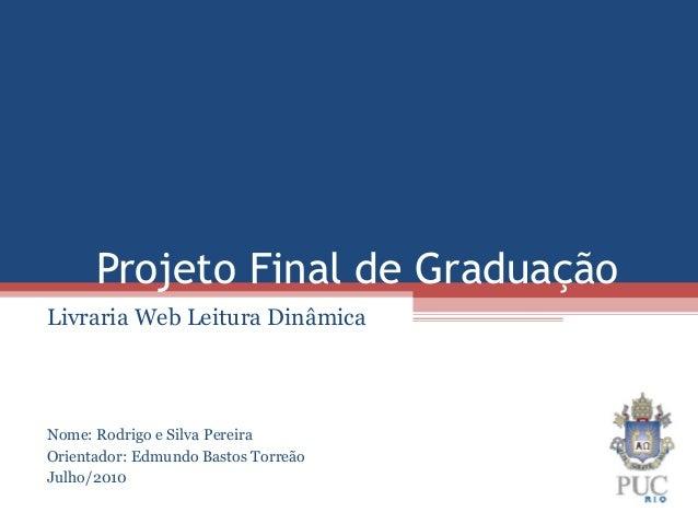 Projeto Final de GraduaçãoLivraria Web Leitura DinâmicaNome: Rodrigo e Silva PereiraOrientador: Edmundo Bastos TorreãoJulh...