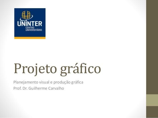 Projeto gráfico Planejamento visual e produção gráfica Prof. Dr. Guilherme Carvalho