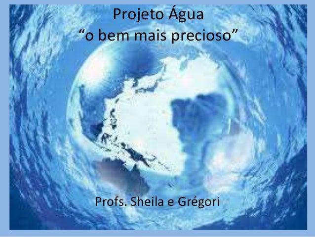 """Projeto Água """"o bem mais precioso"""" Profs. Sheila e Grégori"""