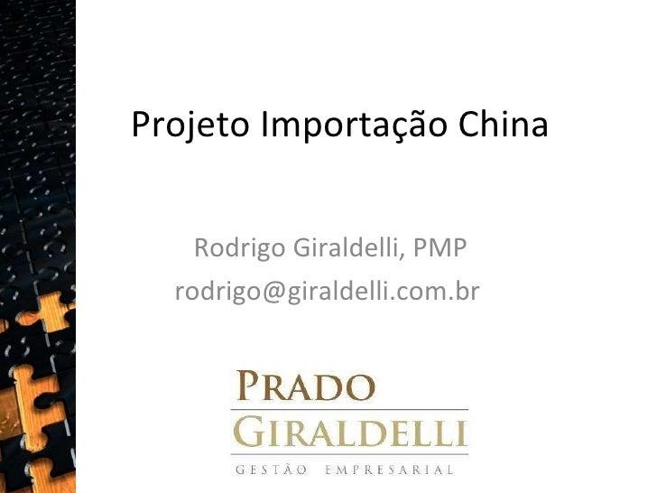 Projeto Importação China Rodrigo Giraldelli, PMP rodrigo@giraldelli.com.br