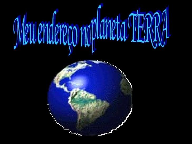 Meu endereço no planeta TERRA