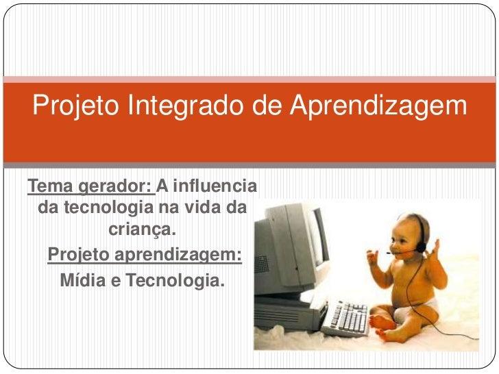 Projeto Integrado de AprendizagemTema gerador: A influencia da tecnologia na vida da         criança.  Projeto aprendizage...