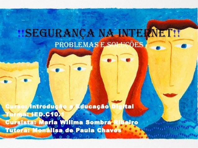 !!Segurança na Internet!! ProblemaS e SoluçõeS Curso: Introdução a Educação Digital Turma: IED.C10.1 Cursista: Maria Willm...