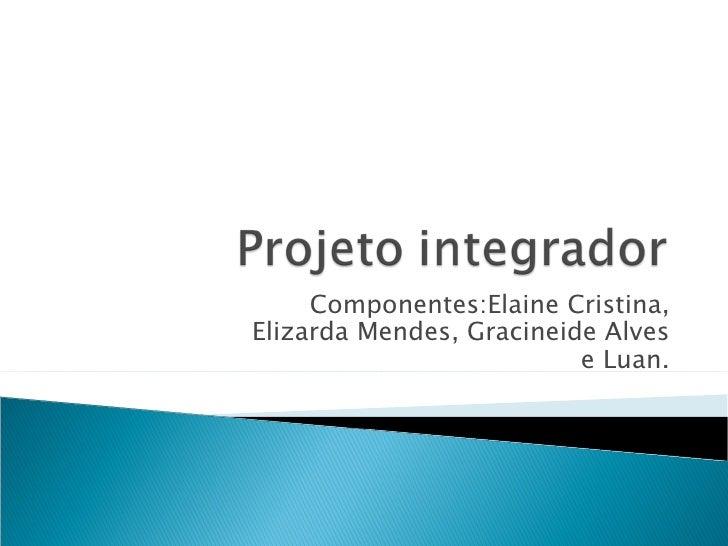Componentes:Elaine Cristina,Elizarda Mendes, Gracineide Alves                          e Luan.
