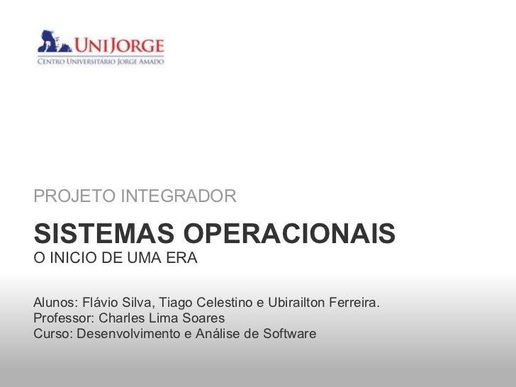 PROJETO INTEGRADOR SISTEMAS OPERACIONAIS O INICIO DE UMA ERA Alunos: Flávio Silva, Tiago Celestino e Ubirailton Ferreira. ...