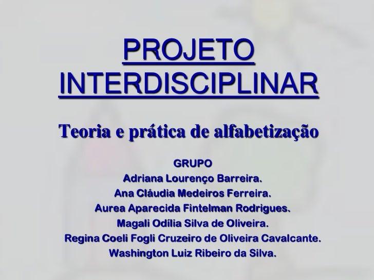 PROJETO INTERDISCIPLINARTeoria e prática de alfabetização<br />GRUPO<br />Adriana Lourenço Barreira.<br />Ana Cláudia Mede...