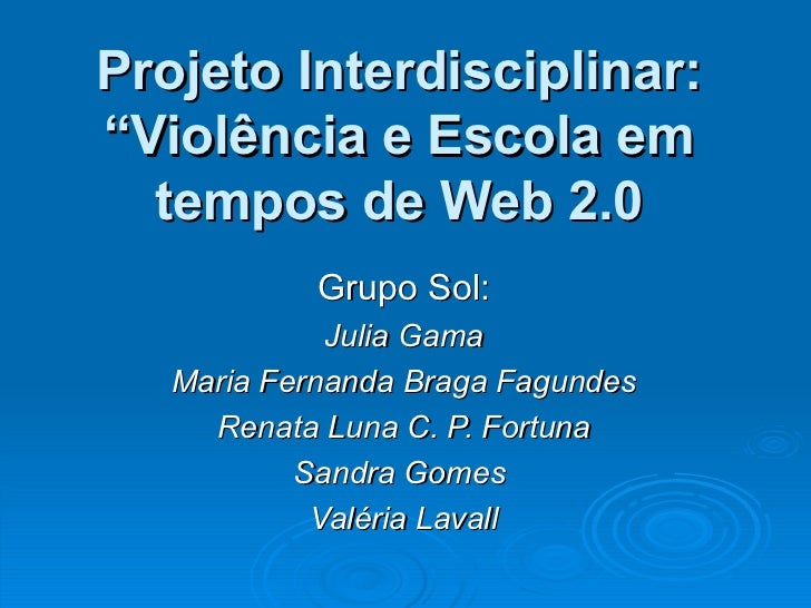 "Projeto Interdisciplinar: ""Violência e Escola em tempos de Web 2.0 Grupo Sol: Julia Gama Maria Fernanda Braga Fagundes Ren..."