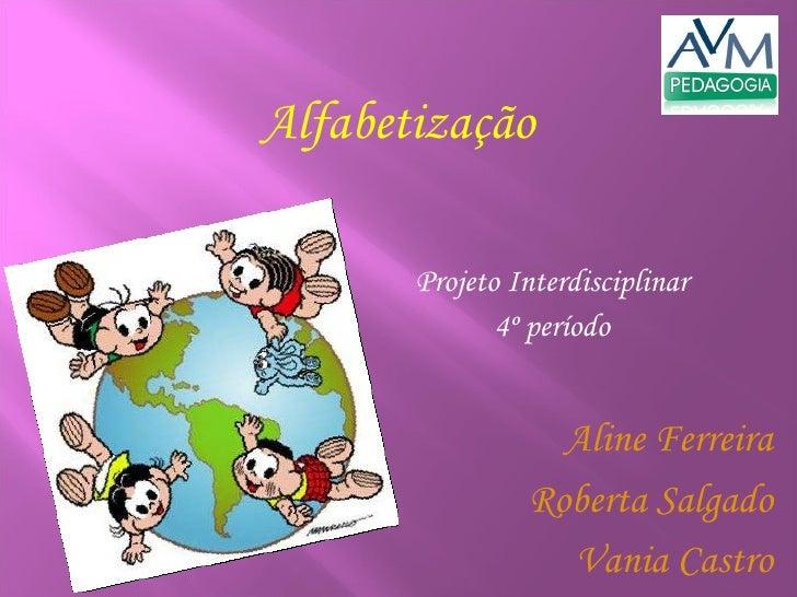 Projeto Interdisciplinar 4º período Alfabetização Aline Ferreira Roberta Salgado Vania Castro