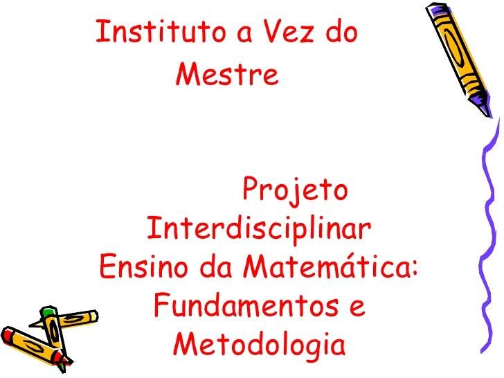 Instituto a Vez do Mestre <ul><li>Projeto Interdisciplinar Ensino da Matemática: Fundamentos e Metodologia </li></ul>