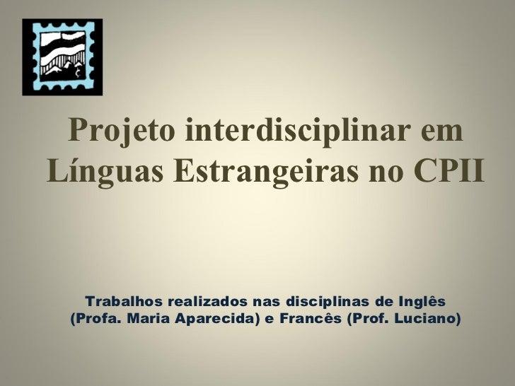 Projeto interdisciplinar em Línguas Estrangeiras no CPII Trabalhos realizados nas disciplinas de Inglês (Profa. Maria Apar...