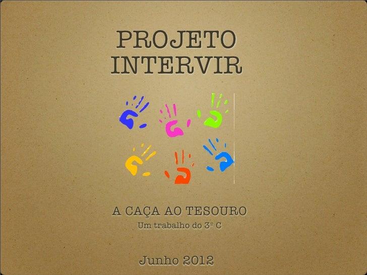 PROJETOINTERVIRA CAÇA AO TESOURO   Um trabalho do 3º C   Junho 2012
