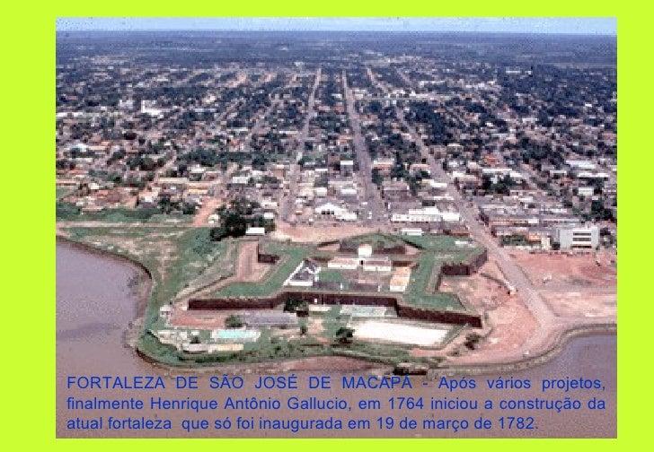FORTALEZA DE SÃO JOSÉ DE MACAPÁ - Após vários projetos,finalmente Henrique Antônio Gallucio, em 1764 iniciou a construção ...