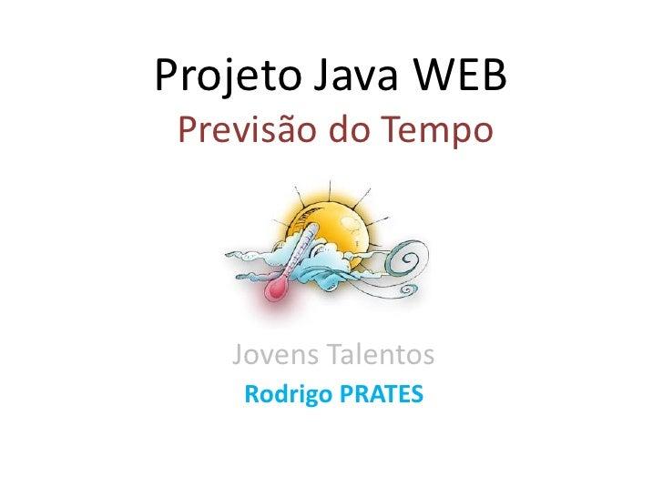 Projeto Java WEB  Previsão do Tempo        Jovens Talentos     Rodrigo PRATES
