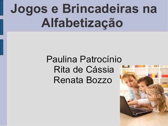 Jogos e Brincadeiras na Alfabetização Paulina Patrocínio Rita de Cássia Renata Bozzo