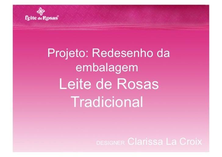 Projeto: Redesenho da     embalagem  Leite de Rosas   Tradicional        DESIGNER   Clarissa La Croix