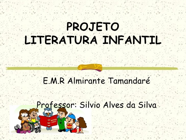 PROJETO LITERATURA INFANTIL E.M.R Almirante Tamandaré Professor: Silvio Alves da Silva