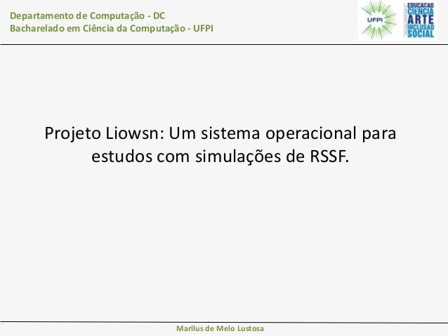 Departamento de Computação - DC Bacharelado em Ciência da Computação - UFPI  Projeto Liowsn: Um sistema operacional para e...