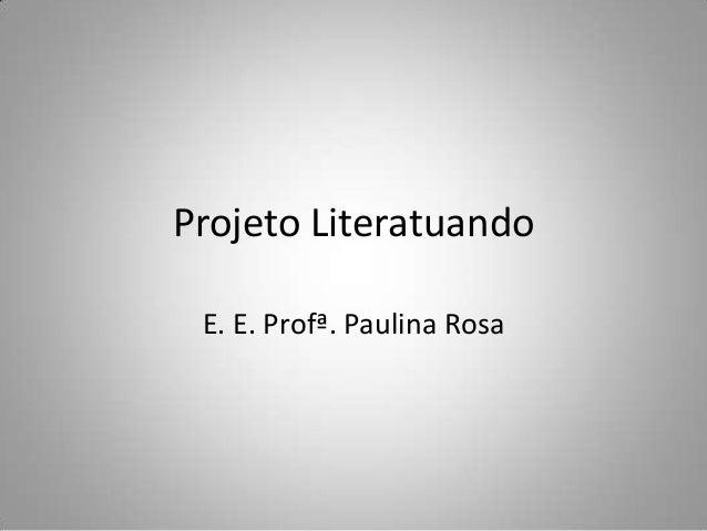 Projeto Literatuando E. E. Profª. Paulina Rosa