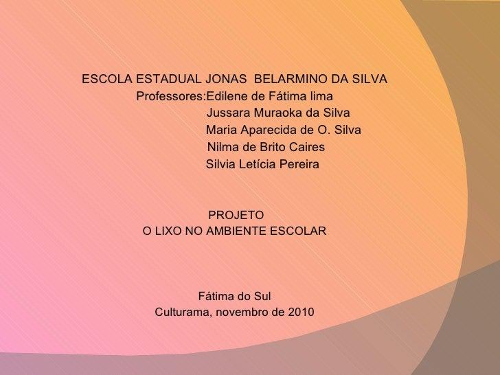 <ul><li>ESCOLA ESTADUAL JONAS  BELARMINO DA SILVA </li></ul><ul><li>Professores:Edilene de Fátima lima </li></ul><ul><li>J...