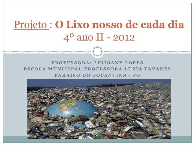 Projeto : O Lixo nosso de cada dia           4º ano II - 2012         PROFESSORA: LEIDIANE LOPES ESCOLA MUNICIPAL PROFESSO...
