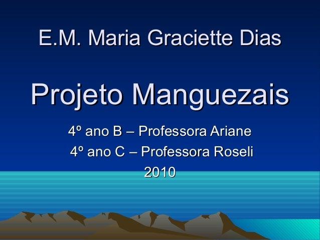 E.M. Maria Graciette DiasE.M. Maria Graciette Dias Projeto ManguezaisProjeto Manguezais 4º ano B – Professora Ariane4º ano...