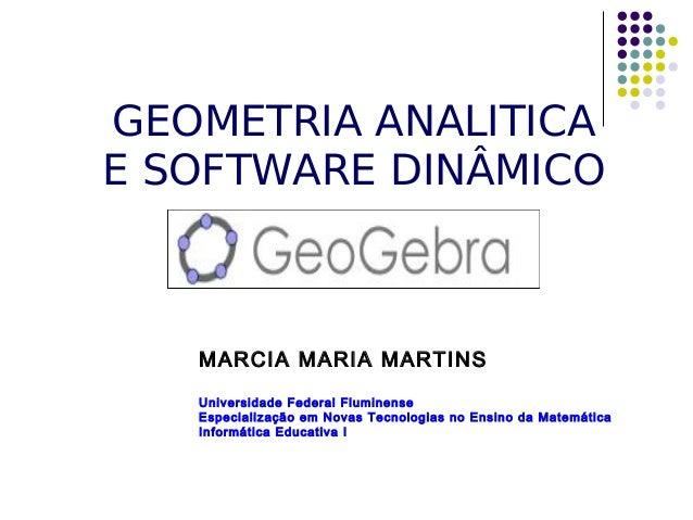 GEOMETRIA ANALITICA  E SOFTWARE DINÂMICO  MARCIA MARIA MARTINS  Universidade Federal Fluminense  Especialização em Novas T...
