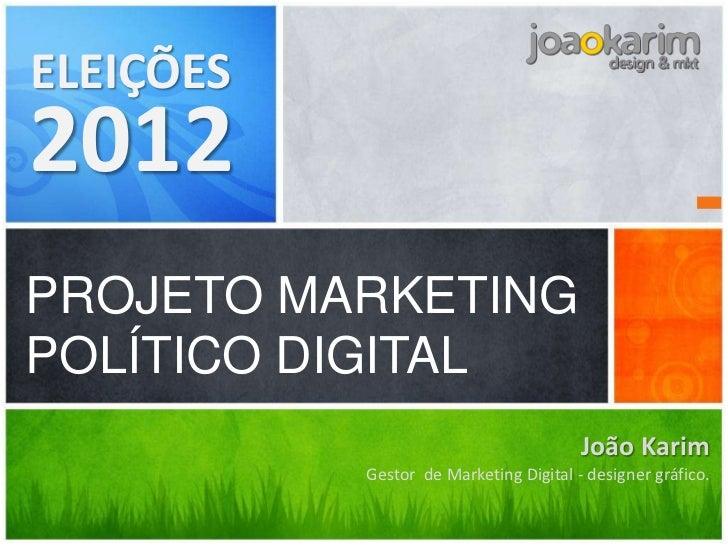 ELEIÇÕES2012PROJETO MARKETINGPOLÍTICO DIGITAL                                        João Karim           Gestor de Market...
