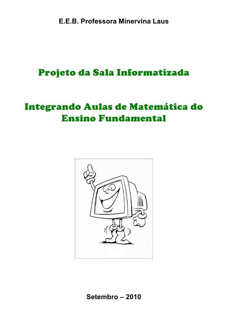 E.E.B. Professora Minervina Laus       Projeto da Sala Informatizada   Integrando Aulas de Matemática do        Ensino Fun...