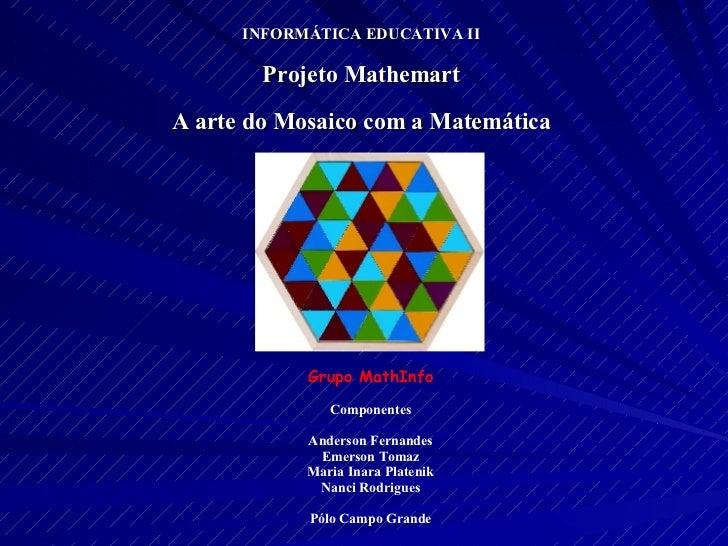INFORMÁTICA EDUCATIVA II Projeto Mathemart A arte do Mosaico com a Matemática Grupo MathInfo Componentes Anderson Fernande...