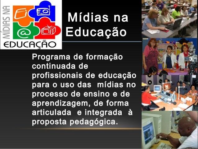 Mídias na Educação Programa de formação continuada de profissionais de educação para o uso das mídias no processo de ensin...