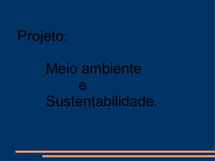 Projeto: Meio ambiente  e  Sustentabilidade.