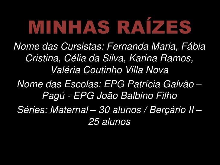 MINHAS RAÍZESNome das Cursistas: Fernanda Maria, Fábia  Cristina, Célia da Silva, Karina Ramos,        Valéria Coutinho Vi...