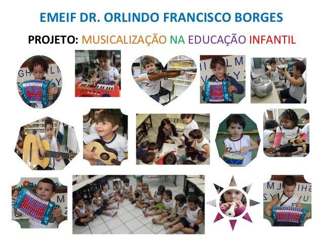 EMEIF DR. ORLINDO FRANCISCO BORGESPROJETO: MUSICALIZAÇÃO NA EDUCAÇÃO INFANTIL