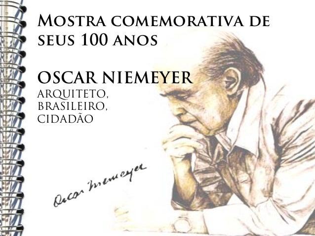 Mostra comemorativa deseus 100 anosOSCAR NIEMEYERARQUITETO,BRASILEIRO,CIDADÃO