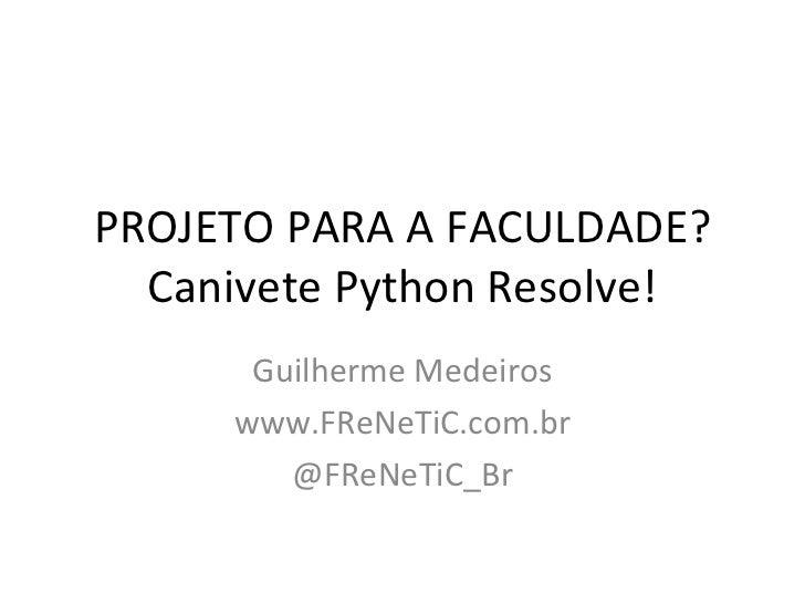 PROJETO PARA A FACULDADE? Canivete Python Resolve! Guilherme Medeiros www.FReNeTiC.com.br @FReNeTiC_Br